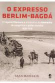 O Expresso Berlim-Bagdá - O Império Otomano e a Tentativa da Alemanha de Conquistar o Poder Mundial 1989 - 1918